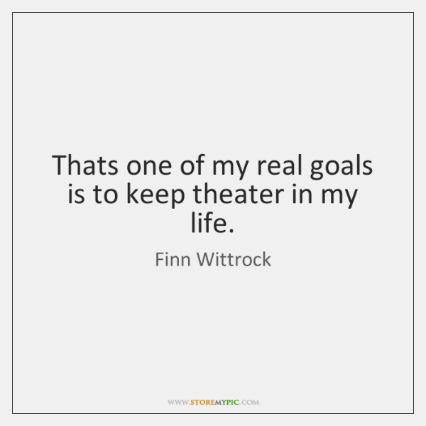 Thats one of my real goals is to keep theater in my ...