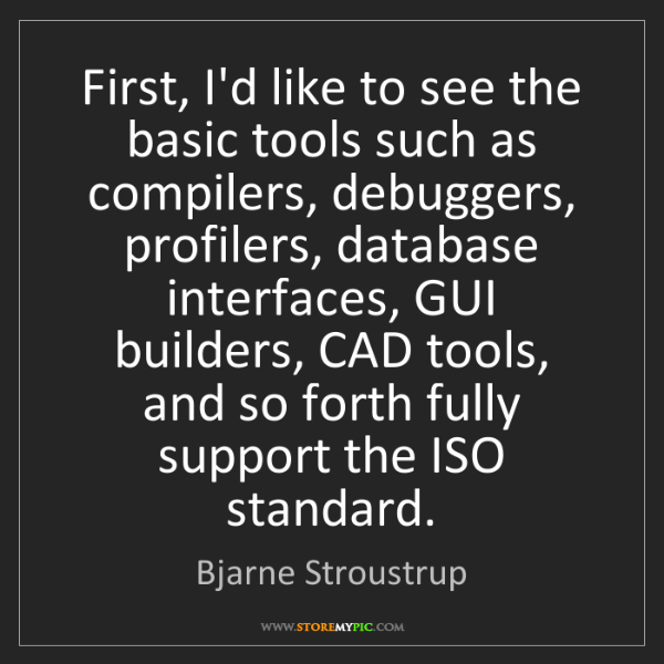 Bjarne Stroustrup: First, I'd like to see the basic tools such as compilers,...