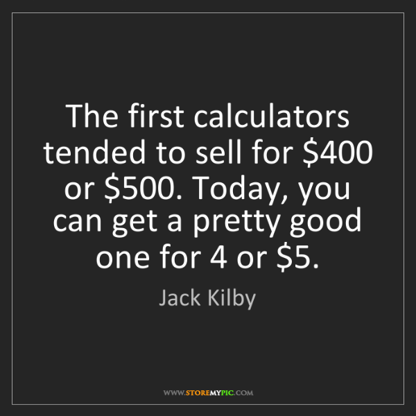Jack Kilby: The first calculators tended to sell for $400 or $500....