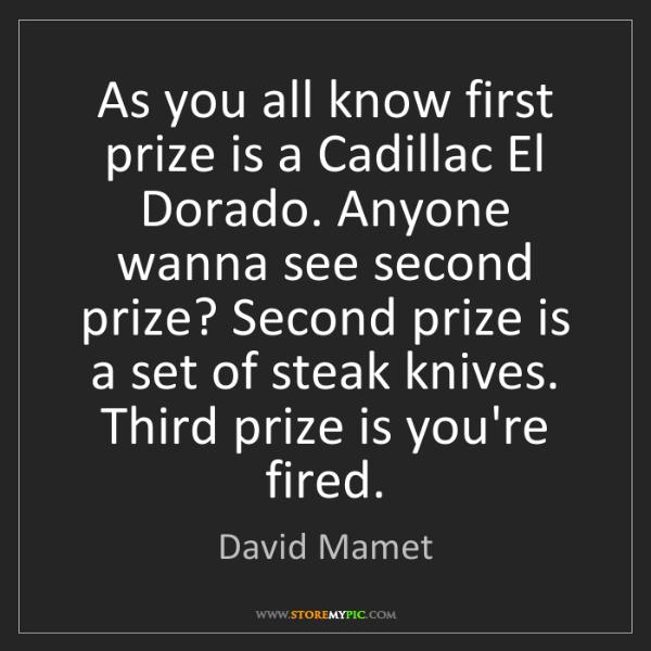David Mamet: As you all know first prize is a Cadillac El Dorado....