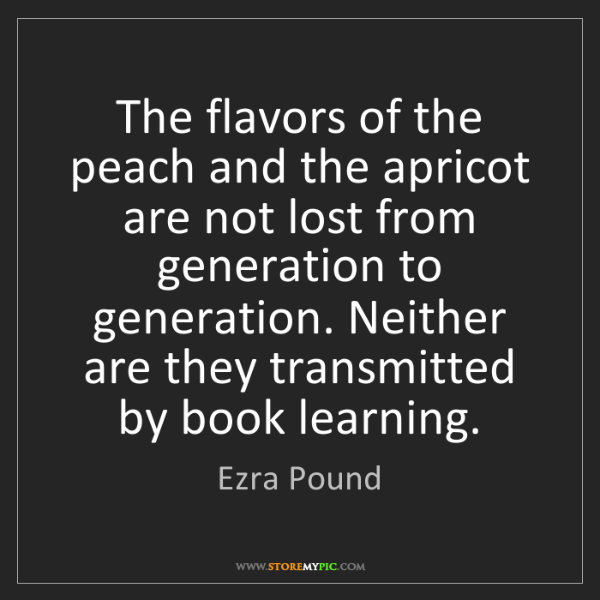 Ezra Pound: The flavors of the peach and the apricot are not lost...