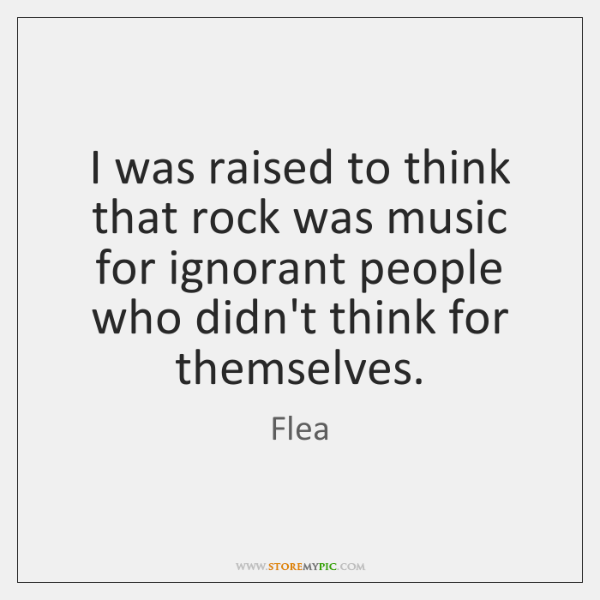 I Was Raised To Think That Rock Was Music For Ignorant People