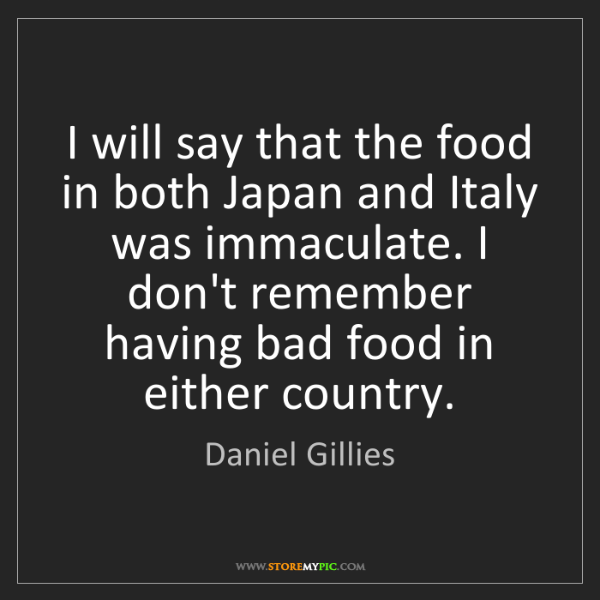 Daniel Gillies: I will say that the food in both Japan and Italy was...