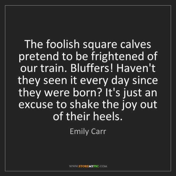 Emily Carr: The foolish square calves pretend to be frightened of...