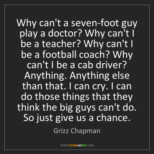 Grizz Chapman: Why can't a seven-foot guy play a doctor? Why can't I...