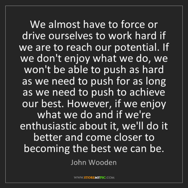 John Wooden: We almost have to force or drive ourselves to work hard...