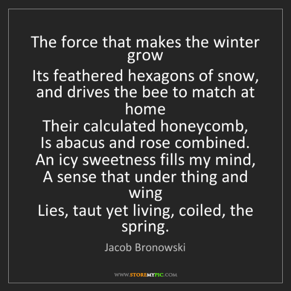 Jacob Bronowski: The force that makes the winter grow   Its feathered...