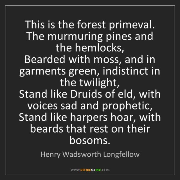Henry Wadsworth Longfellow: This is the forest primeval. The murmuring pines and...