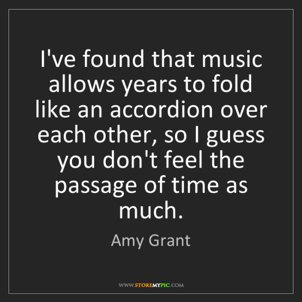 Amy Grant: I've found that music allows years to fold like an accordion...