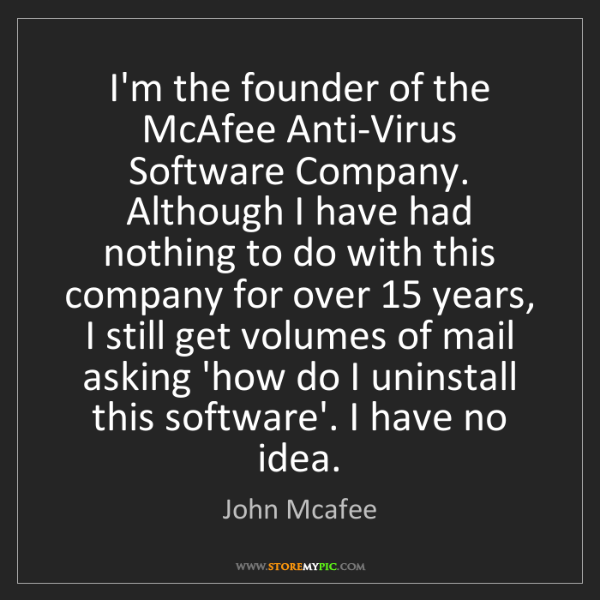 John Mcafee: I'm the founder of the McAfee Anti-Virus Software Company....