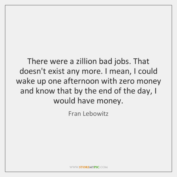 There were a zillion bad jobs. That doesn't exist any more. I ...