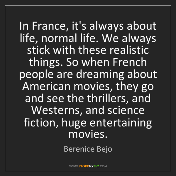Berenice Bejo: In France, it's always about life, normal life. We always...