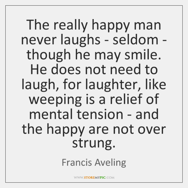 The really happy man never laughs - seldom - though he may ...