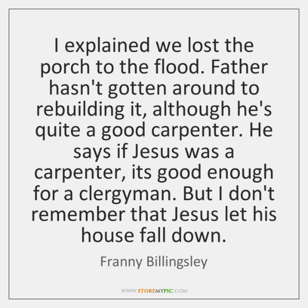 I explained we lost the porch to the flood. Father hasn't gotten ...
