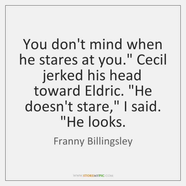 "You don't mind when he stares at you."" Cecil jerked his head ..."