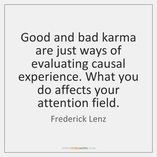 Good and bad karma are just ways of evaluating causal experience. What ...
