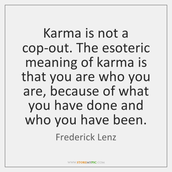 Karma is not a cop-out  The esoteric meaning of karma is that