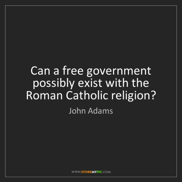 John Adams: Can a free government possibly exist with the Roman Catholic...
