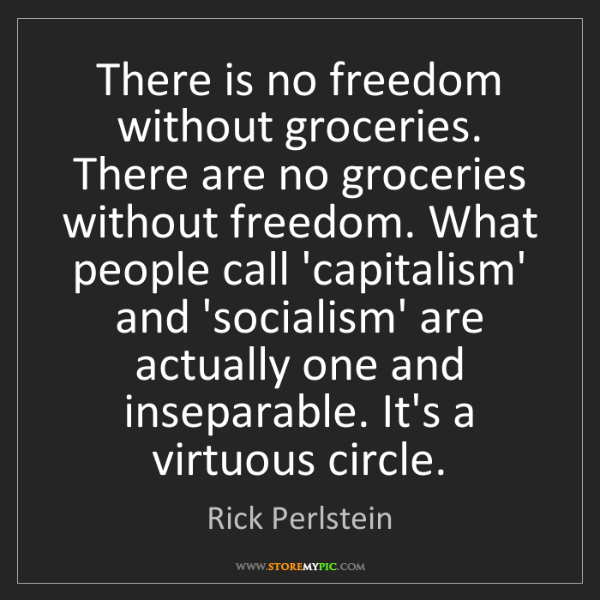 Rick Perlstein: There is no freedom without groceries. There are no groceries...