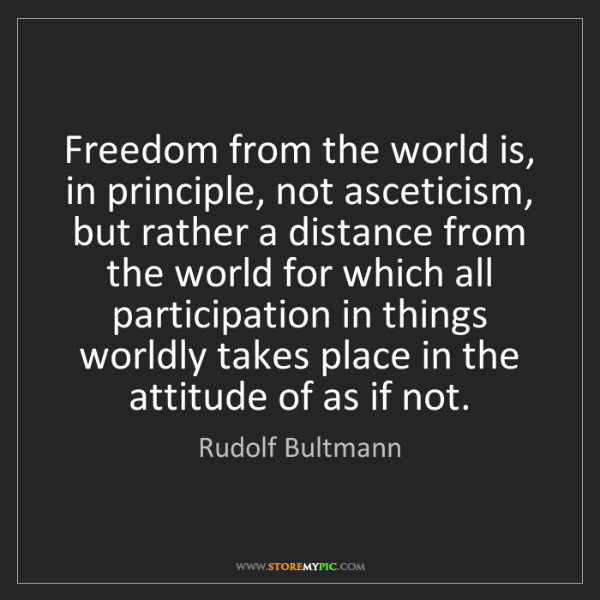 Rudolf Bultmann: Freedom from the world is, in principle, not asceticism,...