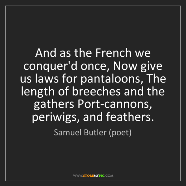 Samuel Butler (poet): And as the French we conquer'd once, Now give us laws...