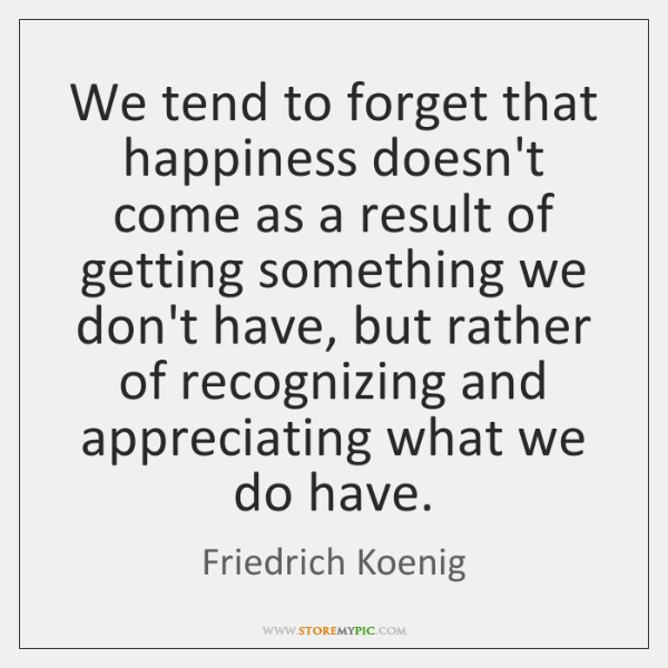 We tend to forget that happiness doesn't come as a result of ...