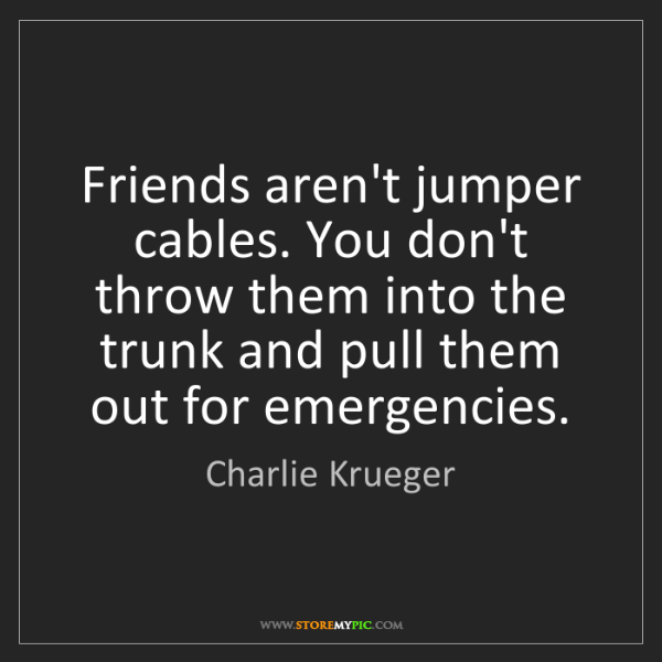 Charlie Krueger: Friends aren't jumper cables. You don't throw them into...