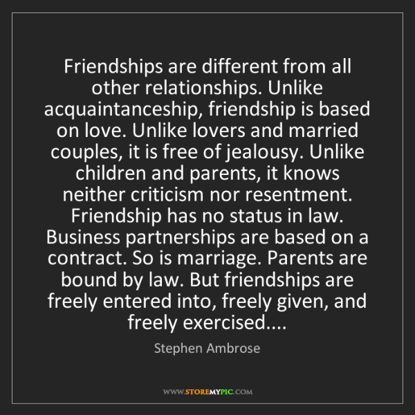 Stephen Ambrose: Friendships are different from all other relationships....