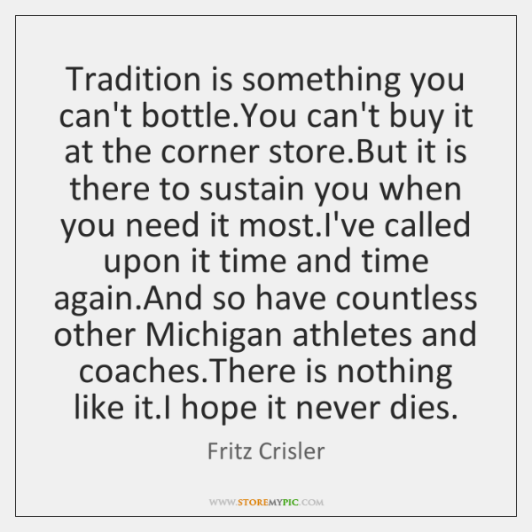 Tradition is something you can't bottle.You can't buy it at the ...
