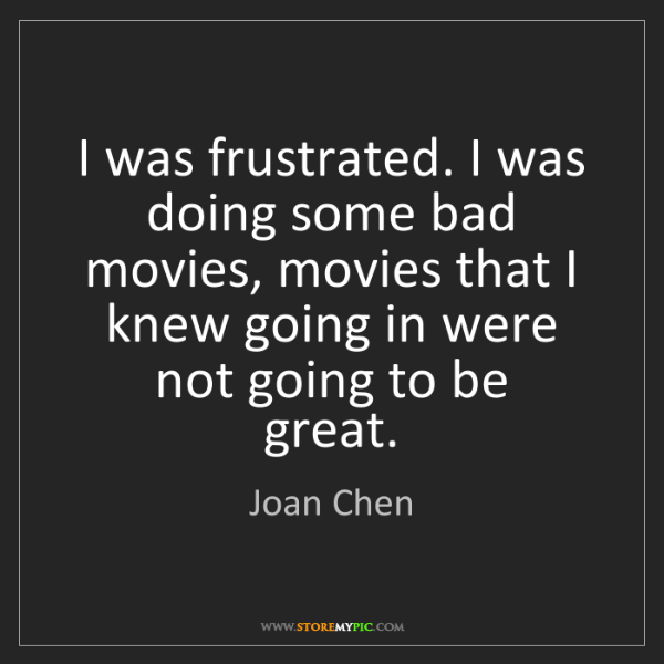 Joan Chen: I was frustrated. I was doing some bad movies, movies...