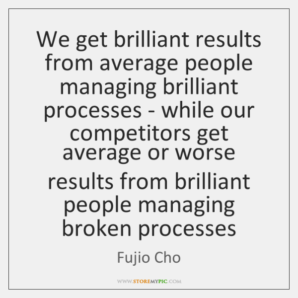 We get brilliant results from average people managing brilliant processes - while ...