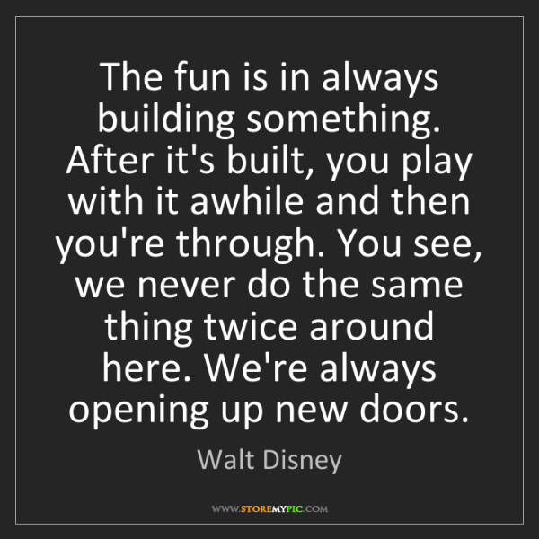 Walt Disney: The fun is in always building something. After it's built,...