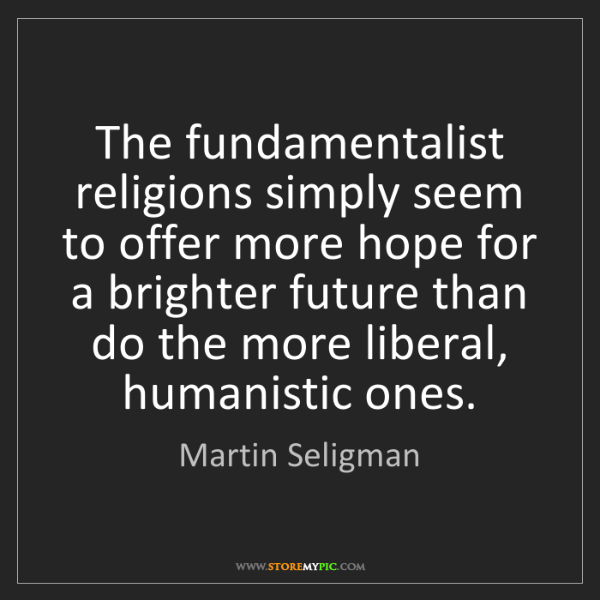 Martin Seligman: The fundamentalist religions simply seem to offer more...
