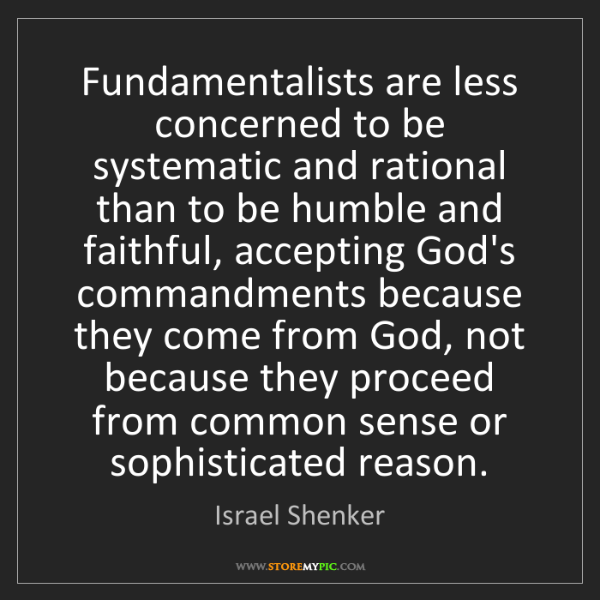 Israel Shenker: Fundamentalists are less concerned to be systematic and...