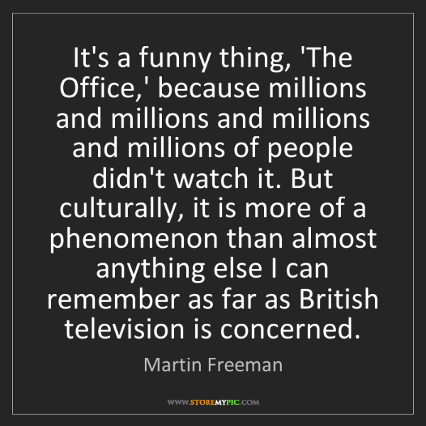 Martin Freeman: It's a funny thing, 'The Office,' because millions and...