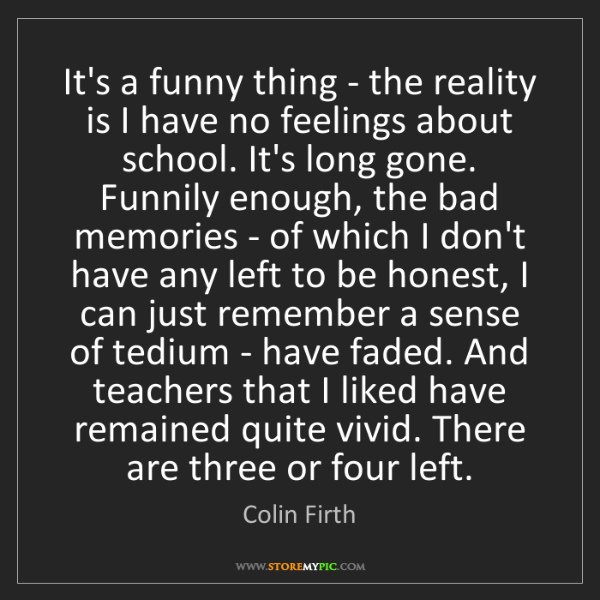 Colin Firth: It's a funny thing - the reality is I have no feelings...