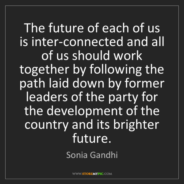 Sonia Gandhi: The future of each of us is inter-connected and all of...