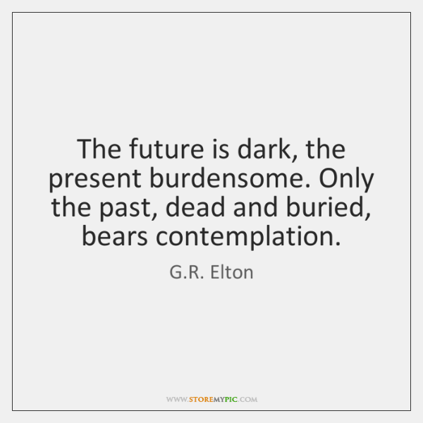 The future is dark, the present burdensome. Only the past, dead and ...