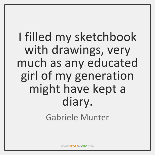 I filled my sketchbook with drawings, very much as any educated girl ...