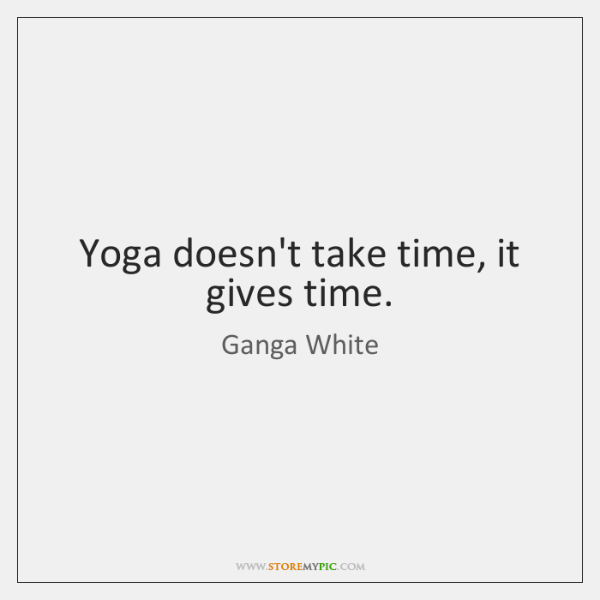Yoga doesn't take time, it gives time.