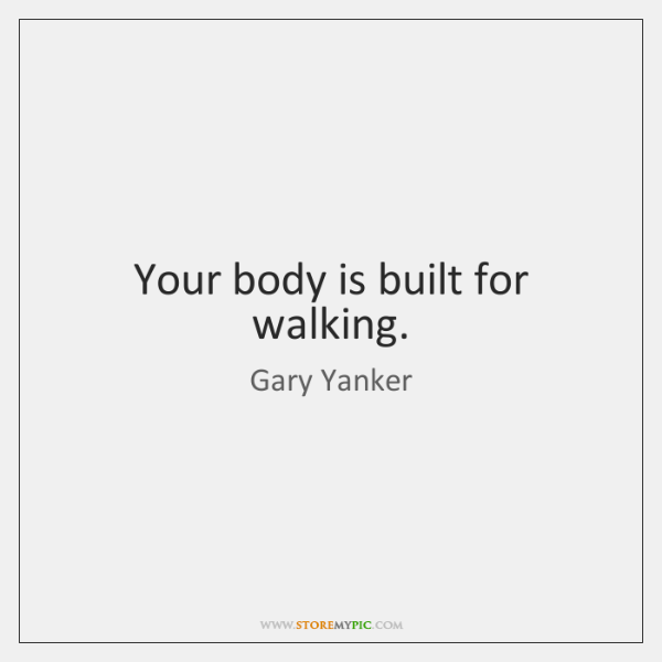 Your body is built for walking.