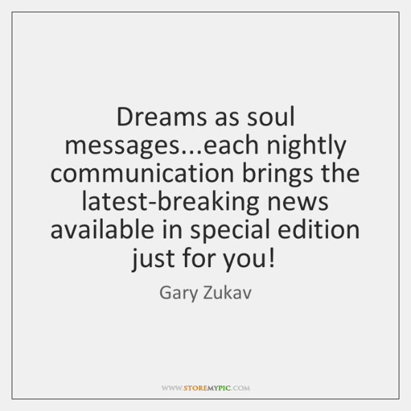 Dreams as soul messages...each nightly communication brings the latest-breaking news available ...
