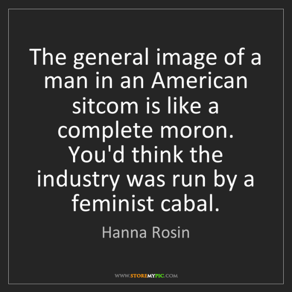 Hanna Rosin: The general image of a man in an American sitcom is like...