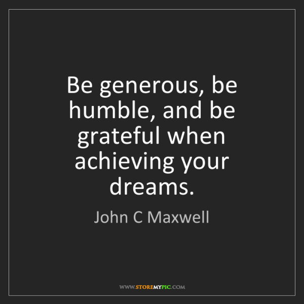 John C Maxwell: Be generous, be humble, and be grateful when achieving...