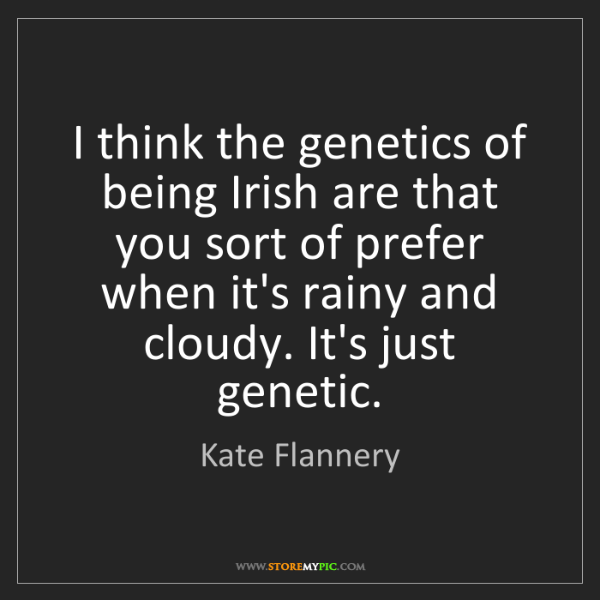Kate Flannery: I think the genetics of being Irish are that you sort...