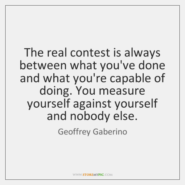 The real contest is always between what you've done and what you're ...