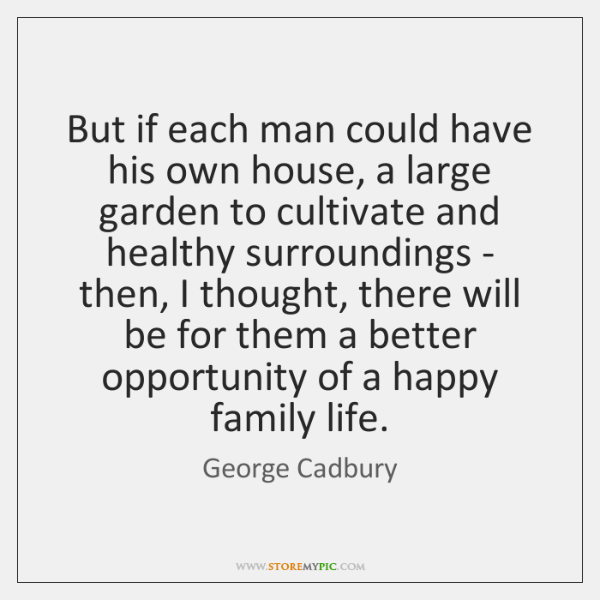 But if each man could have his own house, a large garden ...