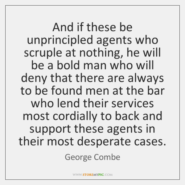And if these be unprincipled agents who scruple at nothing, he will ...