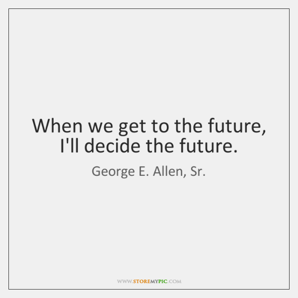 When we get to the future, I'll decide the future.