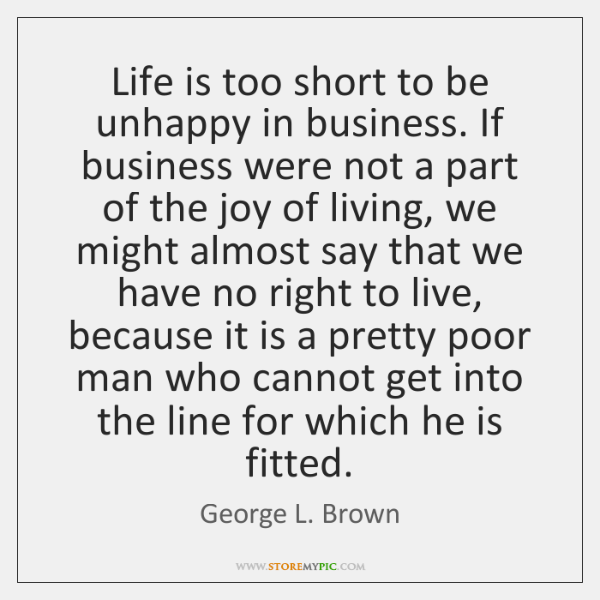 Life is too short to be unhappy in business. If business were ...